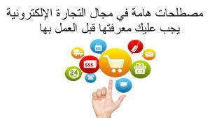 مصطلحات هامة في مجال التجارة الإلكترونية يجب عليك معرفتها قبل العمل بها