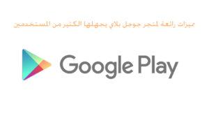 مميزات رائعة لمتجر جوجل بلاي يجهلها الكثير من المستخدمين